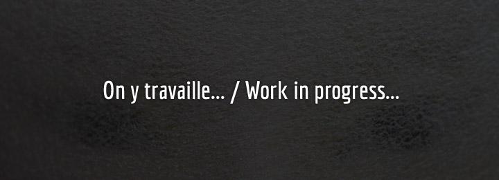 On y travaille…  / Work in progress…
