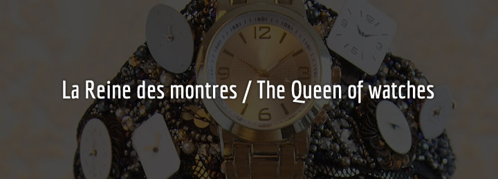 La Reine des montres / The Queen of watches
